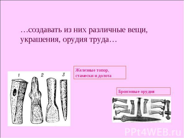 …создавать из них различные вещи, украшения, орудия труда… Железные топор, стамески и долота Бронзовые орудия