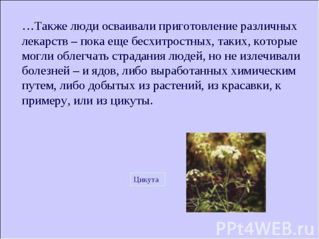 …Также люди осваивали приготовление различных лекарств – пока еще бесхитростных, таких, которые могли облегчать страдания людей, но не излечивали болезней – и ядов, либо выработанных химическим путем, либо добытых из растений, из красавки, к примеру…