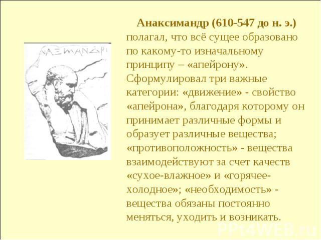 Анаксимандр (610-547 до н. э.) полагал, что всё сущее образовано по какому-то изначальному принципу – «апейрону». Сформулировал три важные категории: «движение» - свойство «апейрона», благодаря которому он принимает различные формы и образует различ…