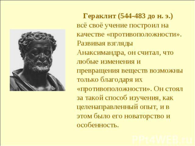 Гераклит (544-483 до н. э.) всё своё учение построил на качестве «противоположности». Развивая взгляды Анаксимандра, он считал, что любые изменения и превращения веществ возможны только благодаря их «противоположности». Он стоял за такой способ изуч…