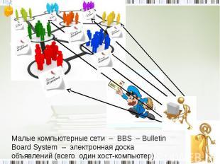 Малые компьютерные сети – BBS – Bulletin Board System – электронная доска объявл