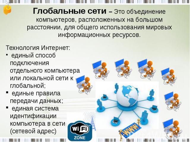Глобальные сети – Это объединение компьютеров, расположенных на большом расстоянии, для общего использования мировых информационных ресурсов. Технология Интернет: единый способ подключения отдельного компьютера или локальной сети к глобальной; едины…