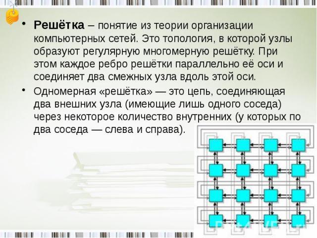 Решётка – понятие из теории организации компьютерных сетей. Это топология, в которой узлы образуют регулярную многомерную решётку. При этом каждое ребро решётки параллельно её оси и соединяет два смежных узла вдоль этой оси.Одномерная «решётка» — эт…