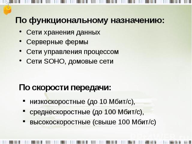 По функциональному назначению: Сети хранения данныхСерверные фермыСети управления процессомСети SOHO, домовые сети низкоскоростные (до 10 Мбит/с),среднескоростные (до 100 Мбит/с),высокоскоростные (свыше 100 Мбит/с)