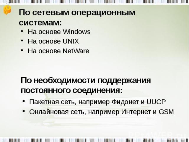 По сетевым операционным системам: На основе WindowsНа основе UNIXНа основе NetWare По необходимости поддержания постоянного соединения: Пакетная сеть, например Фидонет и UUCPОнлайновая сеть, например Интернет и GSM