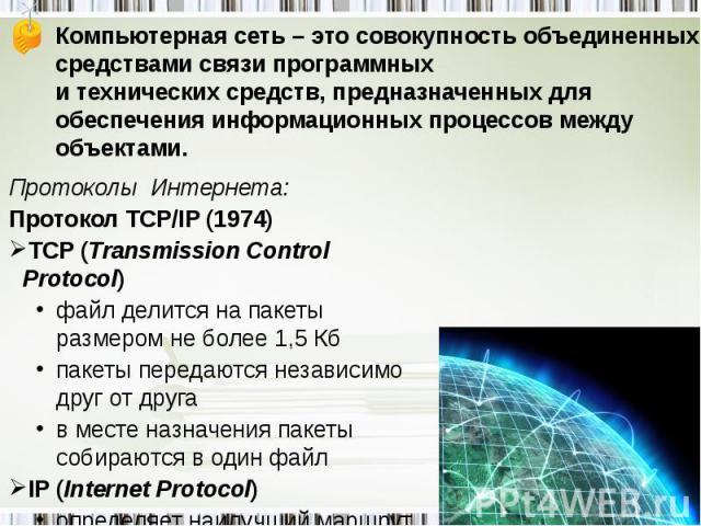 Компьютерная сеть – это совокупность объединенных средствами связи программных и технических средств, предназначенных для обеспечения информационных процессов между объектами. Протоколы Интернета:Протокол TCP/IP (1974)TCP (Transmission Control Proto…