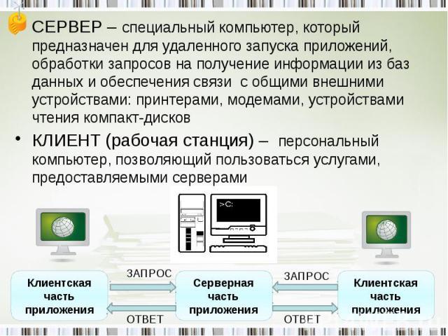 СЕРВЕР – специальный компьютер, который предназначен для удаленного запуска приложений, обработки запросов на получение информации из баз данных и обеспечения связи с общими внешними устройствами: принтерами, модемами, устройствами чтения компакт-ди…