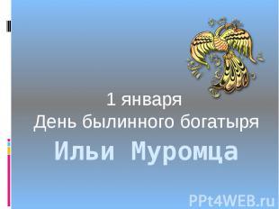 Ильи Муромца1 января День былинного богатыря