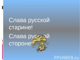 Слава русской старине! Слава русской стороне!