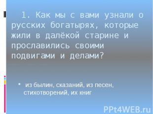 1. Как мы с вами узнали о русских богатырях, которые жили в далёкой старине и пр