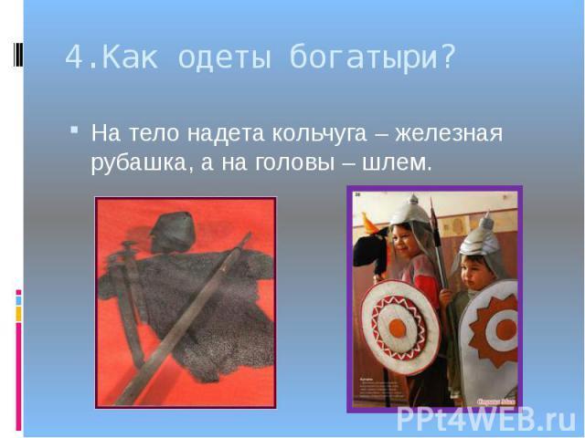 4.Как одеты богатыри?На тело надета кольчуга – железная рубашка, а на головы – шлем.