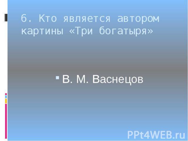 6. Кто является автором картины «Три богатыря»В. М. Васнецов