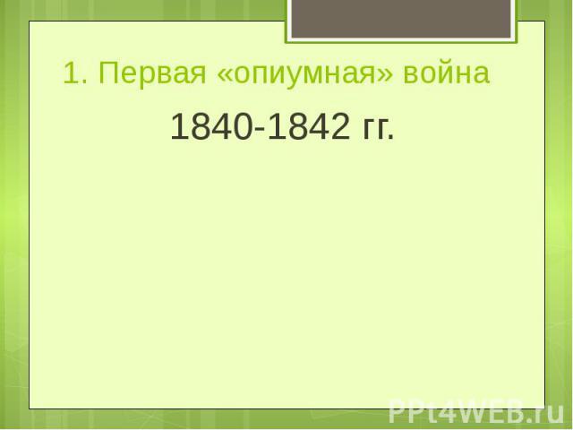 1. Первая «опиумная» война1840-1842 гг.