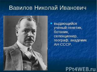 Вавилов Николай Иванович выдающийся учёный-генетик, ботаник, селекционер, геогра