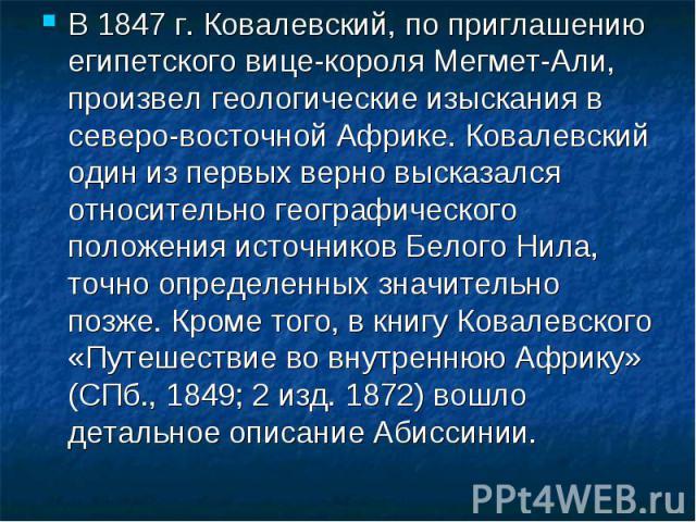 В 1847г. Ковалевский, по приглашению египетского вице-короля Мегмет-Али, произвел геологические изыскания в северо-восточной Африке. Ковалевский один из первых верно высказался относительно географического положения источников Белого Нила, точно оп…