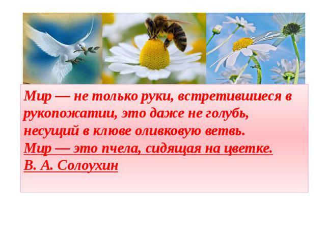 Мир — не только руки, встретившиеся в рукопожатии, это даже не голубь, несущий в клюве оливковую ветвь. Мир — это пчела, сидящая на цветке.В. А. Солоухин