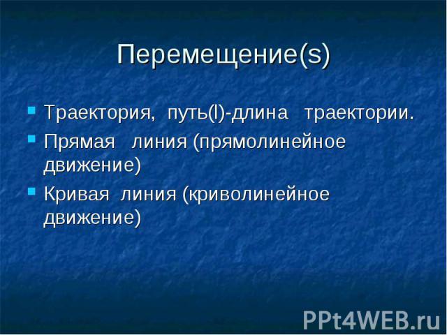 Перемещение(s)Траектория, путь(l)-длина траектории.Прямая линия (прямолинейное движение)Кривая линия (криволинейное движение)