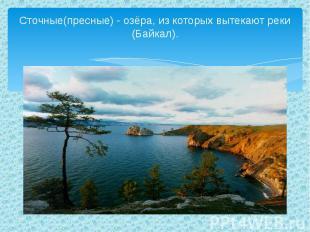 Сточные(пресные) - озёра, из которых вытекают реки (Байкал).