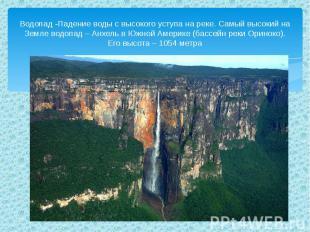 Водопад -Падение воды с высокого уступа на реке. Самый высокий на Земле водопад