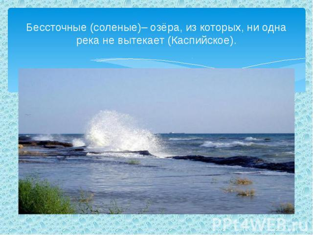 Бессточные (соленые)– озёра, из которых, ни одна река не вытекает (Каспийское).