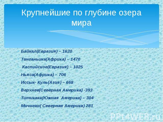 Крупнейшие по глубине озерамира Байкал(Евразия) – 1620Танганьика(Африка) – 1470 Каспийское(Евразия) – 1025Ньяса(Африка) – 706Иссык- Куль(Азия) – 668Верхнее(Северная Америка) -393Титикака(Южная Америка) – 304Мичиган( Северная Америка) 281