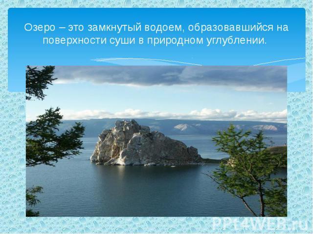 Озеро – это замкнутый водоем, образовавшийся на поверхности суши в природном углублении.