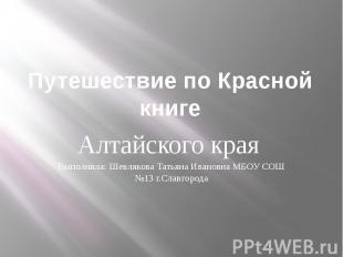 Путешествие по Красной книге. Алтайского края Выполнила: Шевлякова Татьяна Ивано