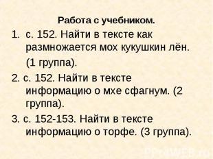 с. 152. Найти в тексте как размножается мох кукушкин лён. (1 группа).2. с. 152.