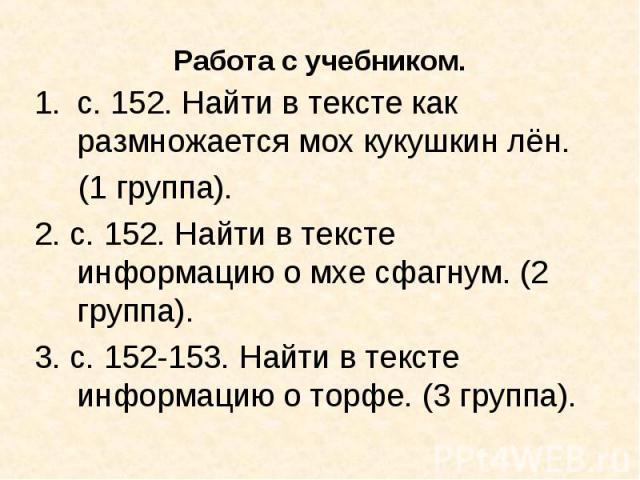 с. 152. Найти в тексте как размножается мох кукушкин лён. (1 группа).2. с. 152. Найти в тексте информацию о мхе сфагнум. (2 группа).3. с. 152-153. Найти в тексте информацию о торфе. (3 группа).