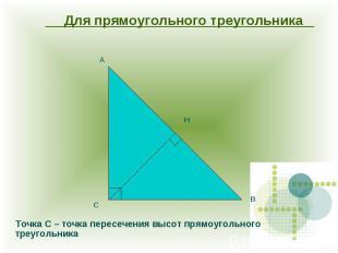 Для прямоугольного треугольника Точка С – точка пересечения высот прямоугольного
