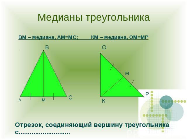 Медианы треугольника ВМ – медиана, АМ=МС; КМ – медиана, ОМ=МР Отрезок, соединяющий вершину треугольника с............................