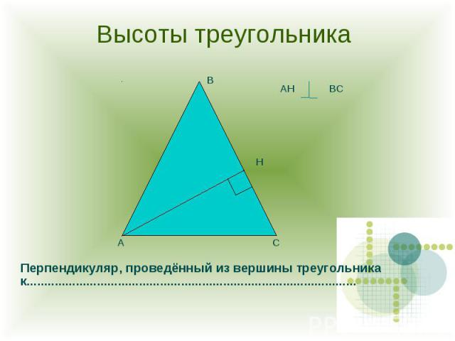 Высоты треугольника Перпендикуляр, проведённый из вершины треугольника к..............................................................................................