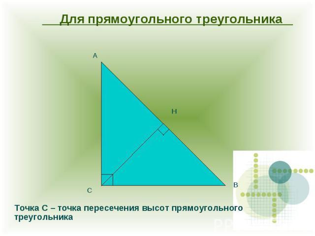 Для прямоугольного треугольника Точка С – точка пересечения высот прямоугольного треугольника
