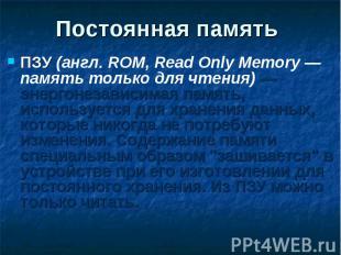ПЗУ (англ. ROM, Read Only Memory — память только для чтения) — энергонезависимая
