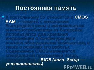 К постоянному ЗУ относится и CMOS RAM — память с невысоким быстродействием и мин