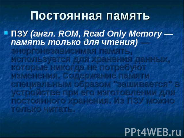 ПЗУ (англ. ROM, Read Only Memory — память только для чтения) — энергонезависимая память, используется для хранения данных, которые никогда не потребуют изменения. Содержание памяти специальным образом