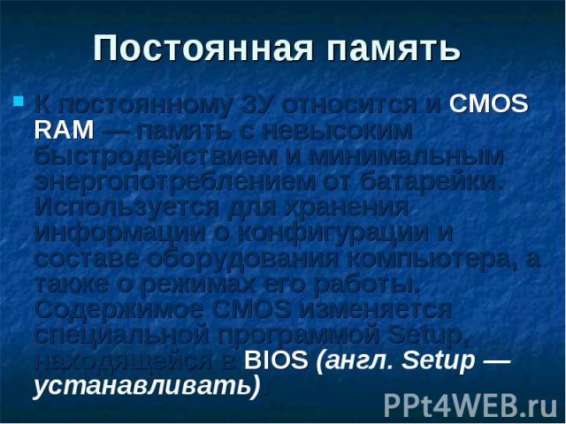 К постоянному ЗУ относится и CMOS RAM — память с невысоким быстродействием и минимальным энергопотреблением от батарейки. Используется для хранения информации о конфигурации и составе оборудования компьютера, а также о режимах его работы. Содержимое…