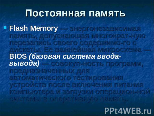 Flash Memory — энергонезависимая память, допускающая многократ-ную перезапись своего содержимо-го с дискеты. Ее важнейшая микросхема — BIOS (базовая система ввода-вывода) — совокуп-ность программ, предназначенных для автоматического тестирования уст…