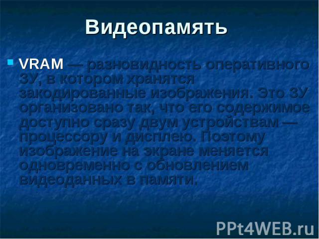 VRAM — разновидность оперативного ЗУ, в котором хранятся закодированные изображения. Это ЗУ организовано так, что его содержимое доступно сразу двум устройствам — процессору и дисплею. Поэтому изображение на экране меняется одновременно с обновление…