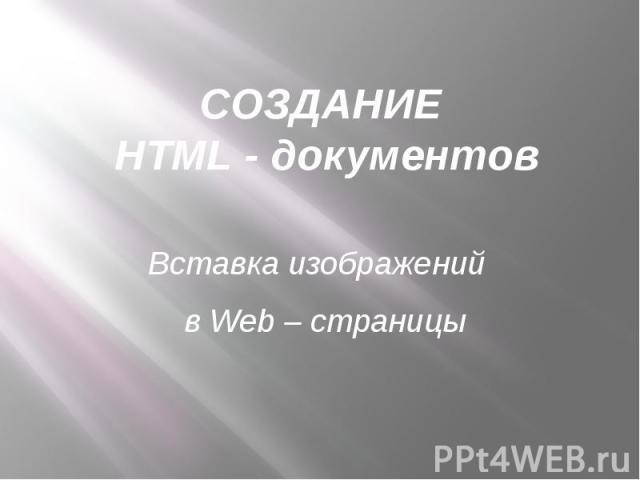 Создание Web - документов. Вставка изображений в Web – страницы