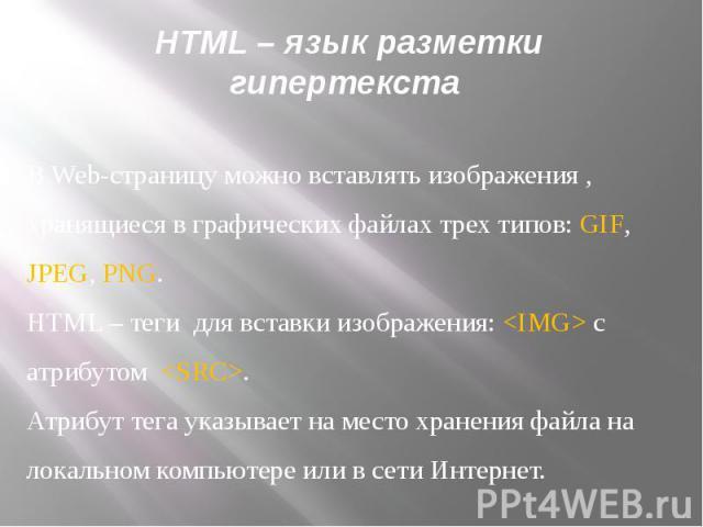 HTML – язык разметки гипертекста В Web-страницу можно вставлять изображения , хранящиеся в графических файлах трех типов: GIF, JPEG, PNG.HTML – теги для вставки изображения: с атрибутом .Атрибут тега указывает на место хранения файла на локальном ко…