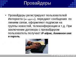 Провайдеры Провайдеры регистрируют пользователей Интернета (их адреса), передают