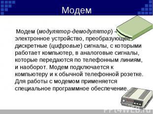 Модем (модулятор-демодулятор) – электронное устройство, преобразующее дискретные