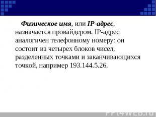 Физическое имя, или IP-адрес, назначается провайдером. IP-адрес аналогичен телеф