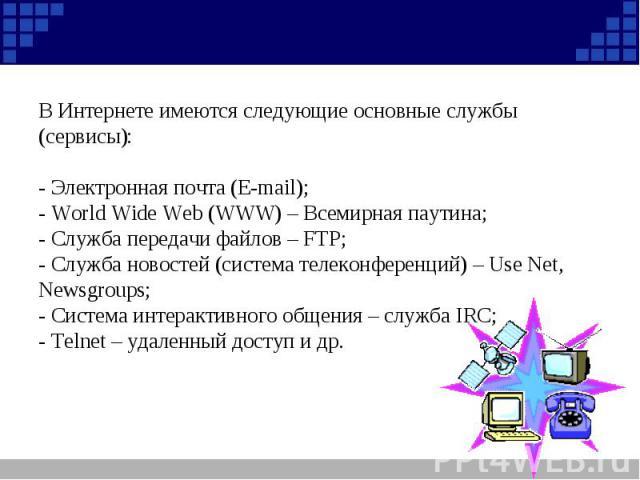 В Интернете имеются следующие основные службы (сервисы): - Электронная почта (E-mail);- World Wide Web (WWW) – Всемирная паутина;- Служба передачи файлов – FTР;- Служба новостей (система телеконференций) – Use Net, Newsgroups;- Система интерактивног…