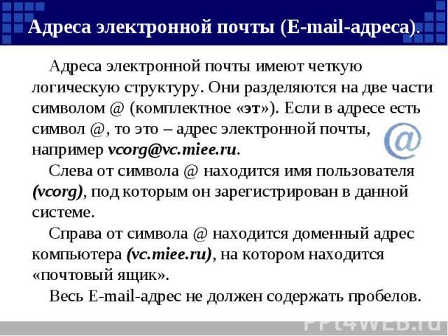 Адреса электронной почты (Е-mail-адреса). Адреса электронной почты имеют четкую логическую структуру. Они разделяются на две части символом @ (комплектное «эт»). Если в адресе есть символ @, то это – адрес электронной почты, например vcorg@vc.miee.r…