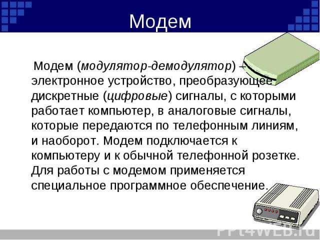Модем (модулятор-демодулятор) – электронное устройство, преобразующее дискретные (цифровые) сигналы, с которыми работает компьютер, в аналоговые сигналы, которые передаются по телефонным линиям, и наоборот. Модем подключается к компьютеру и к обычно…