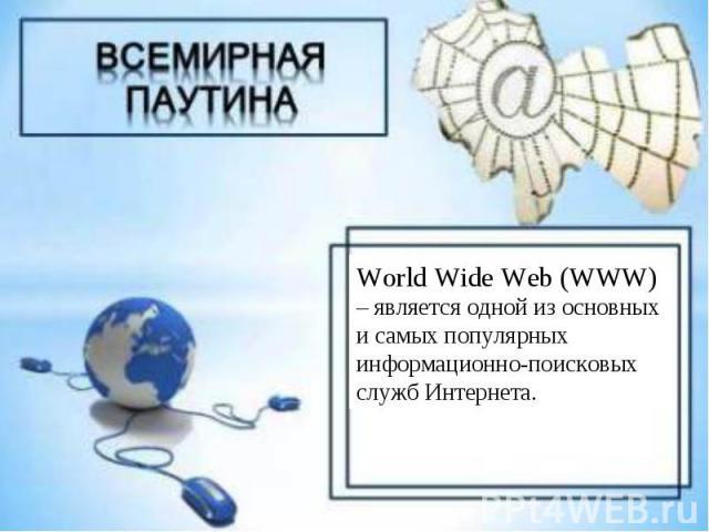 World Wide Web (WWW) – является одной из основных и самых популярных информационно-поисковых служб Интернета.