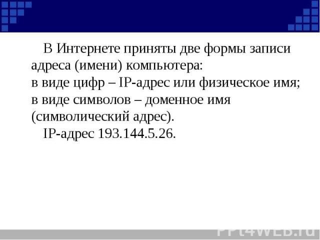 В Интернете приняты две формы записи адреса (имени) компьютера:в виде цифр – IP-адрес или физическое имя;в виде символов – доменное имя (символический адрес).IP-адрес 193.144.5.26.