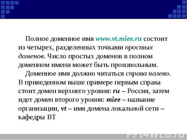 Полное доменное имя www.vt.miee.ru состоит из четырех, разделенных точками простых доменов. Число простых доменов в полном доменном имени может быть произвольным.Доменное имя должно читаться справа налево. В приведенном выше примере первым справа ст…